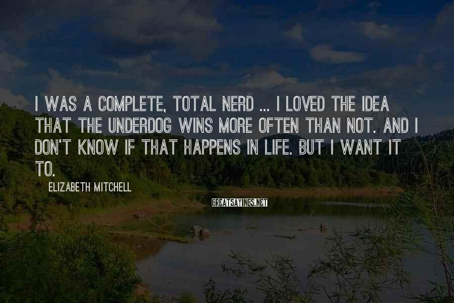 Elizabeth Mitchell Sayings: I was a complete, total nerd ... I loved the idea that the underdog wins