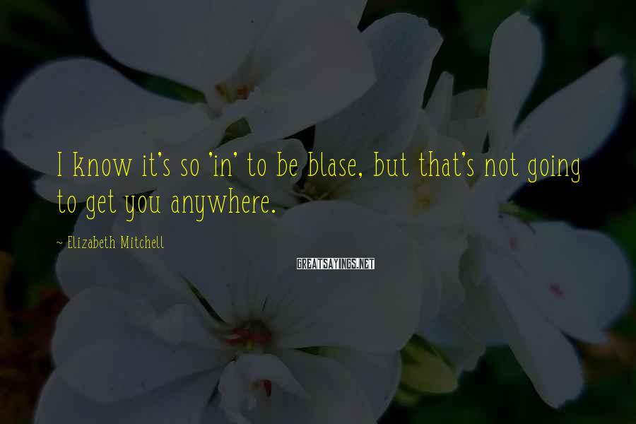 Elizabeth Mitchell Sayings: I know it's so 'in' to be blase, but that's not going to get you