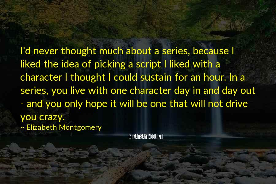Elizabeth Montgomery Sayings: I'd never thought much about a series, because I liked the idea of picking a