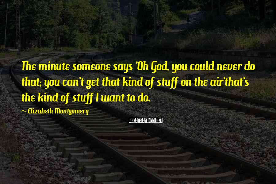 Elizabeth Montgomery Sayings: The minute someone says 'Oh God, you could never do that; you can't get that