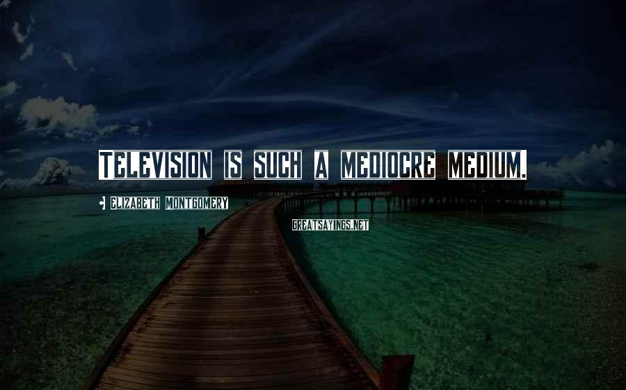 Elizabeth Montgomery Sayings: Television is such a mediocre medium.