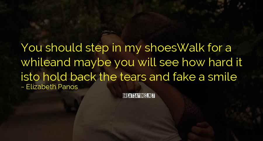 Elizabeth Panos Sayings: You should step in my shoesWalk for a whileand maybe you will see how hard