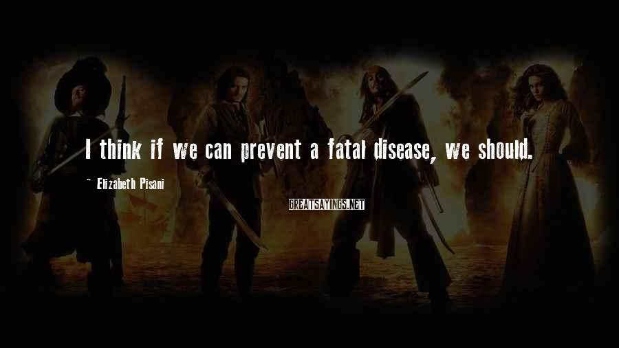 Elizabeth Pisani Sayings: I think if we can prevent a fatal disease, we should.