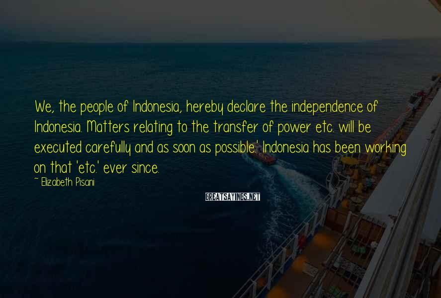 Elizabeth Pisani Sayings: We, the people of Indonesia, hereby declare the independence of Indonesia. Matters relating to the