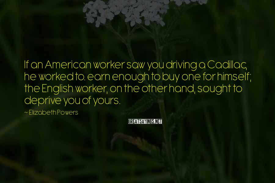 Elizabeth Powers Sayings: If an American worker saw you driving a Cadillac, he worked to. earn enough to