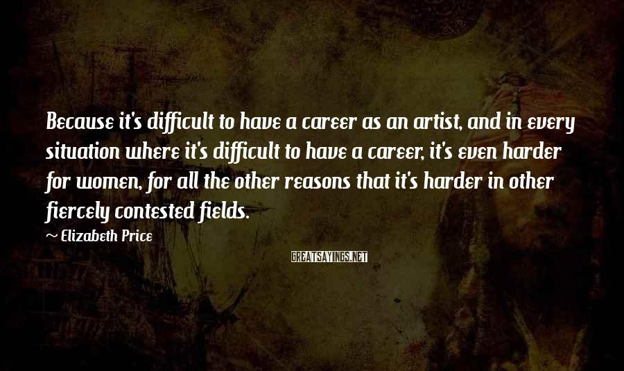 Elizabeth Price Sayings: Because it's difficult to have a career as an artist, and in every situation where