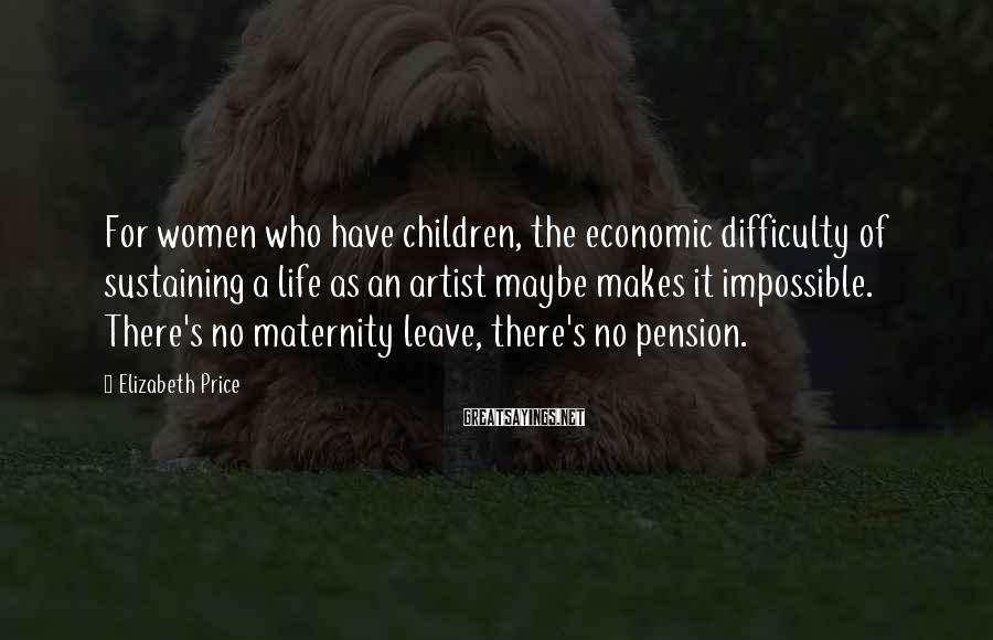 Elizabeth Price Sayings: For women who have children, the economic difficulty of sustaining a life as an artist