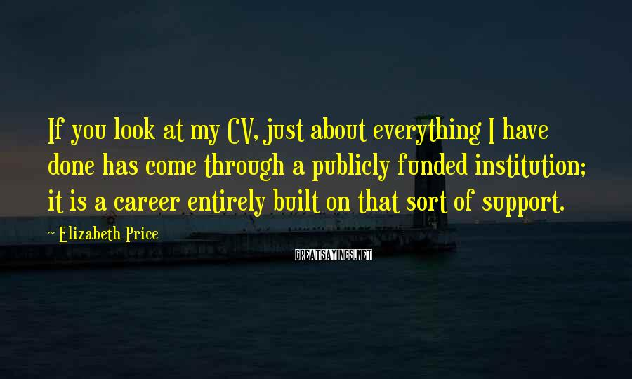 Elizabeth Price Sayings: If you look at my CV, just about everything I have done has come through
