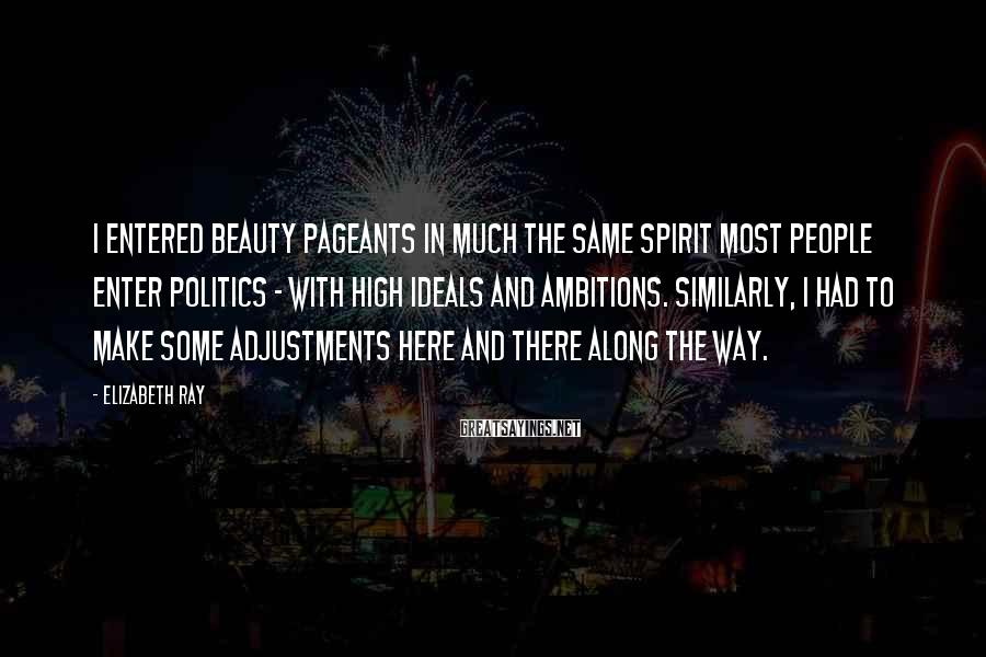 Elizabeth Ray Sayings: I entered beauty pageants in much the same spirit most people enter politics - with