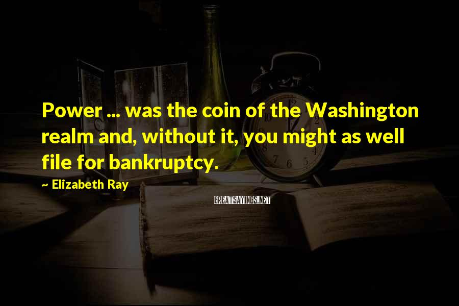 Elizabeth Ray Sayings: Power ... was the coin of the Washington realm and, without it, you might as