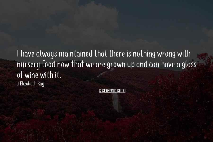 Elizabeth Ray Sayings: I have always maintained that there is nothing wrong with nursery food now that we
