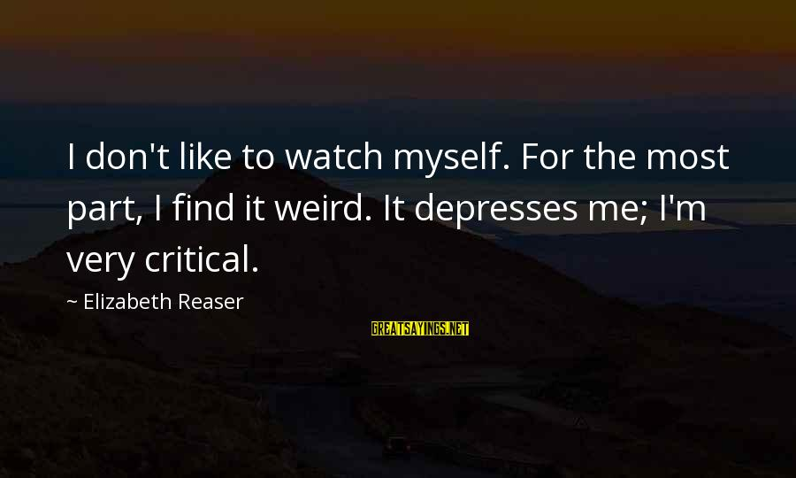 Elizabeth Reaser Sayings By Elizabeth Reaser: I don't like to watch myself. For the most part, I find it weird. It