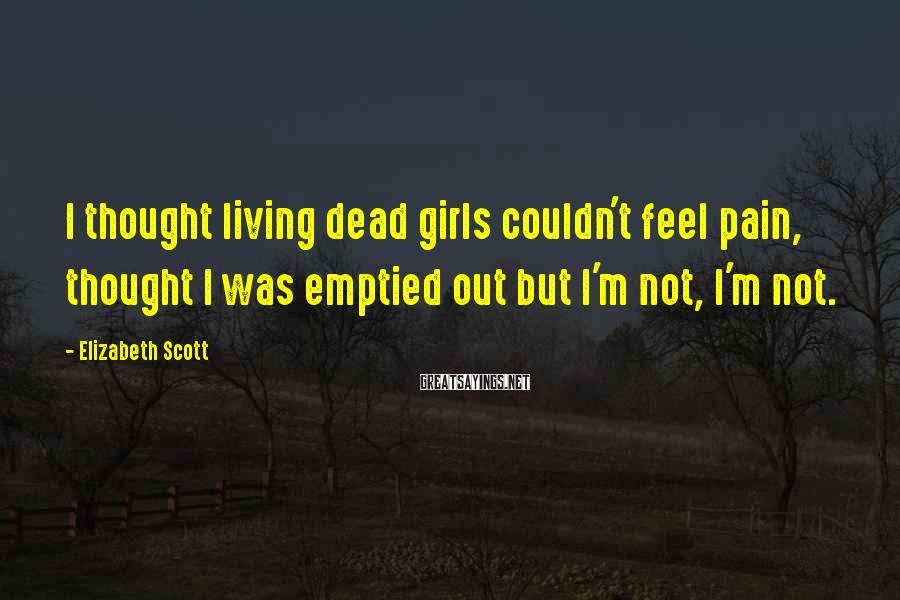 Elizabeth Scott Sayings: I thought living dead girls couldn't feel pain, thought I was emptied out but I'm