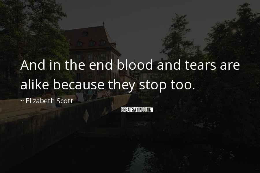 Elizabeth Scott Sayings: And in the end blood and tears are alike because they stop too.