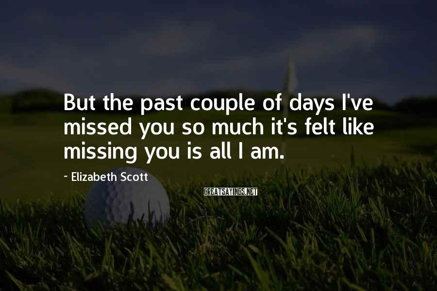 Elizabeth Scott Sayings: But the past couple of days I've missed you so much it's felt like missing