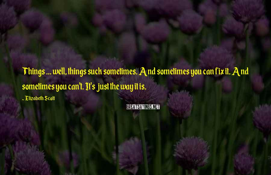 Elizabeth Scott Sayings: Things ... well, things suck sometimes. And sometimes you can fix it. And sometimes you