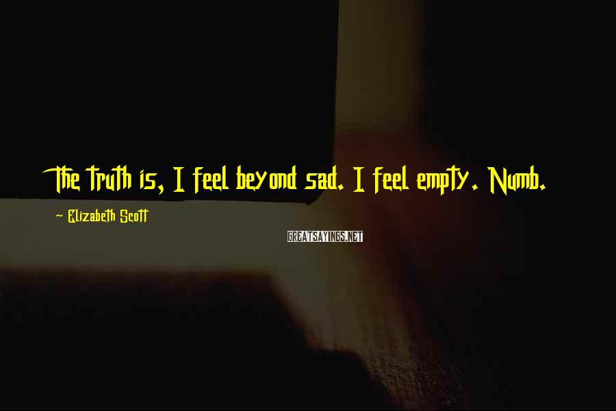 Elizabeth Scott Sayings: The truth is, I feel beyond sad. I feel empty. Numb.