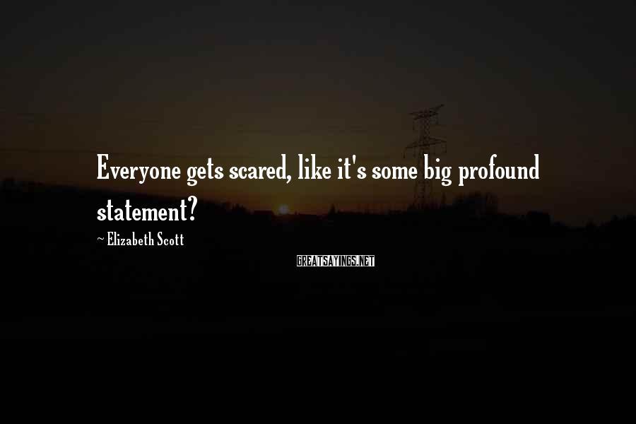 Elizabeth Scott Sayings: Everyone gets scared, like it's some big profound statement?