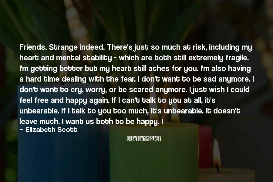 Elizabeth Scott Sayings: Friends. Strange indeed. There's just so much at risk, including my heart and mental stability