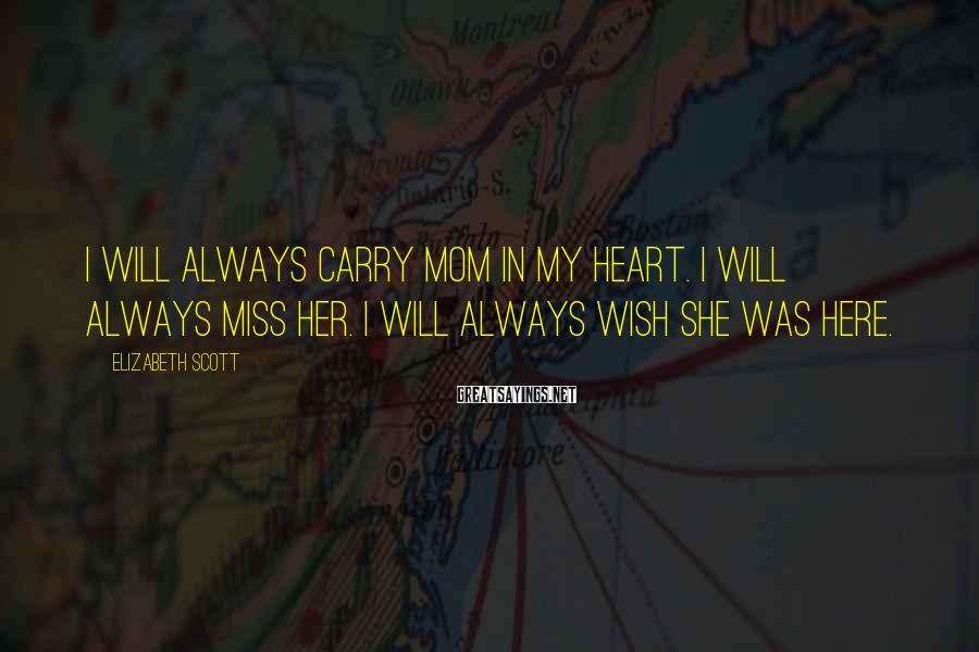 Elizabeth Scott Sayings: I will always carry Mom in my heart. I will always miss her. I will