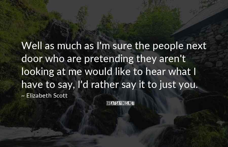 Elizabeth Scott Sayings: Well as much as I'm sure the people next door who are pretending they aren't