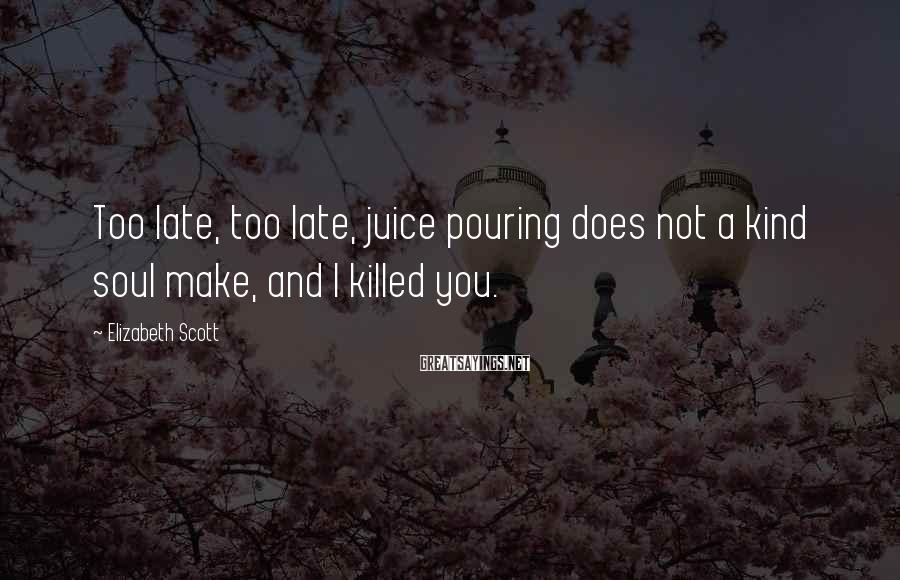 Elizabeth Scott Sayings: Too late, too late, juice pouring does not a kind soul make, and I killed