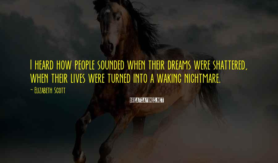 Elizabeth Scott Sayings: I heard how people sounded when their dreams were shattered, when their lives were turned