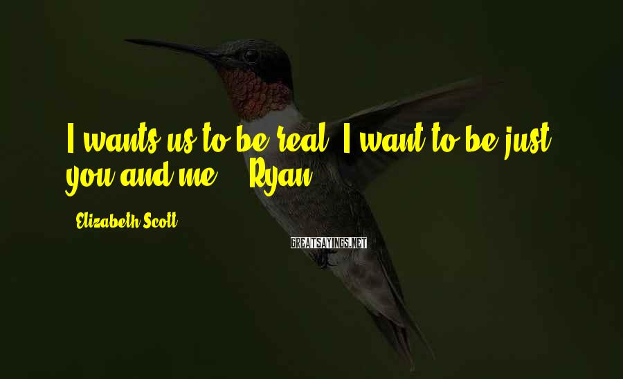 Elizabeth Scott Sayings: I wants us to be real. I want to be just you and me. -