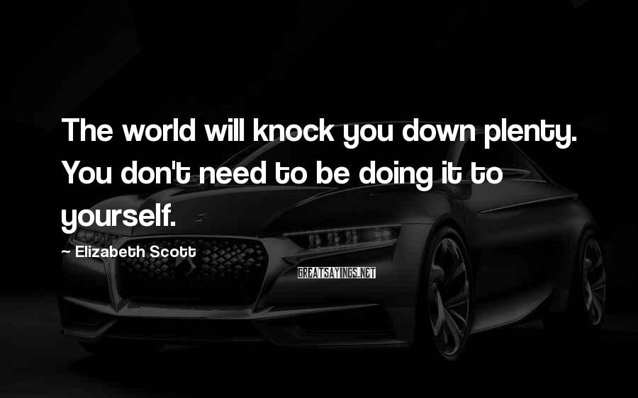 Elizabeth Scott Sayings: The world will knock you down plenty. You don't need to be doing it to