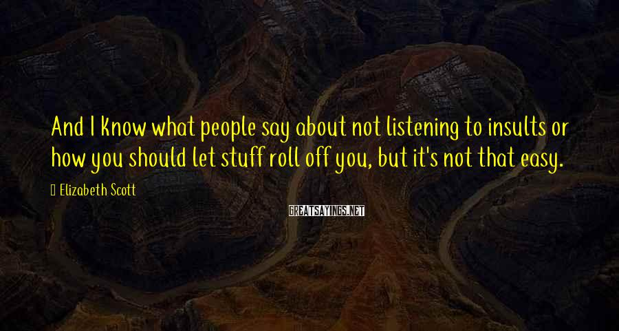 Elizabeth Scott Sayings: And I know what people say about not listening to insults or how you should