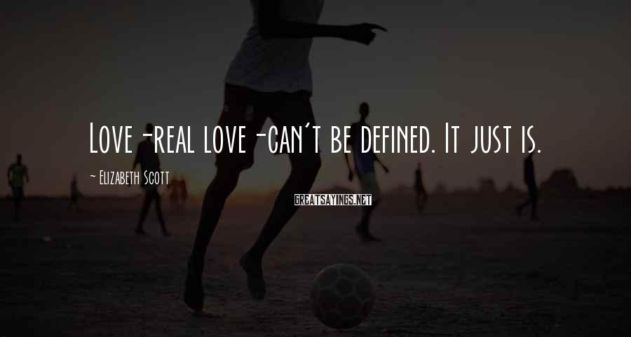 Elizabeth Scott Sayings: Love-real love-can't be defined. It just is.