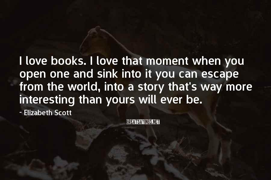 Elizabeth Scott Sayings: I love books. I love that moment when you open one and sink into it