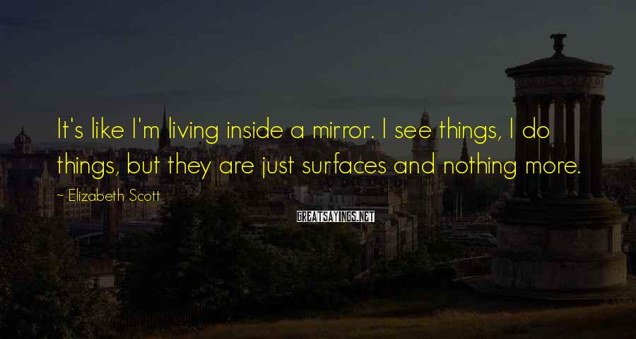 Elizabeth Scott Sayings: It's like I'm living inside a mirror. I see things, I do things, but they