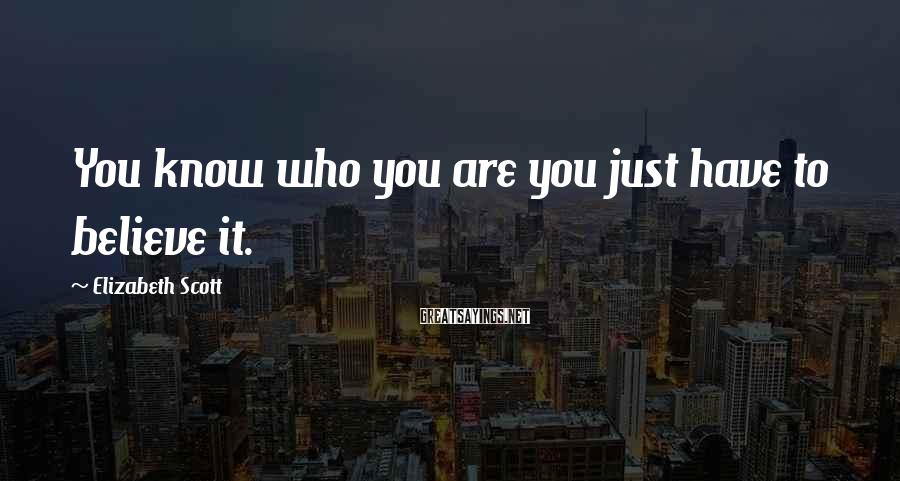 Elizabeth Scott Sayings: You know who you are you just have to believe it.