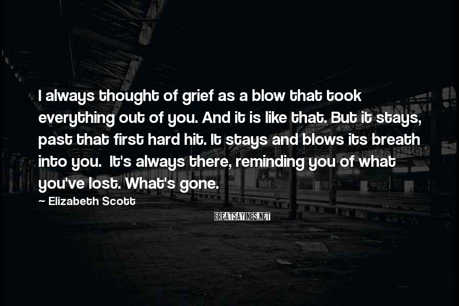 Elizabeth Scott Sayings: I always thought of grief as a blow that took everything out of you. And