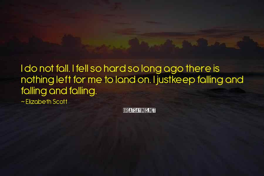Elizabeth Scott Sayings: I do not fall. I fell so hard so long ago there is nothing left