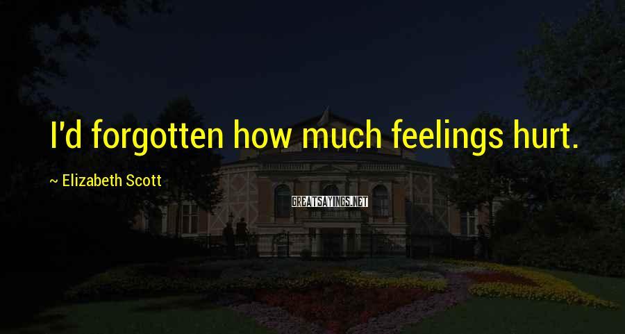 Elizabeth Scott Sayings: I'd forgotten how much feelings hurt.