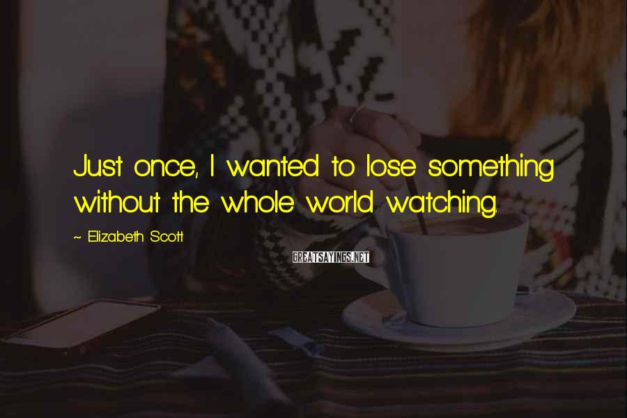 Elizabeth Scott Sayings: Just once, I wanted to lose something without the whole world watching.