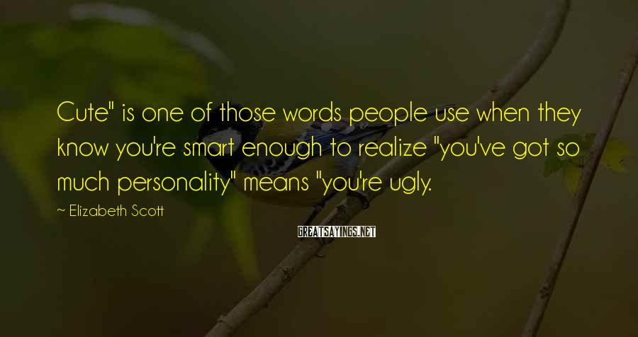 """Elizabeth Scott Sayings: Cute"""" is one of those words people use when they know you're smart enough to"""