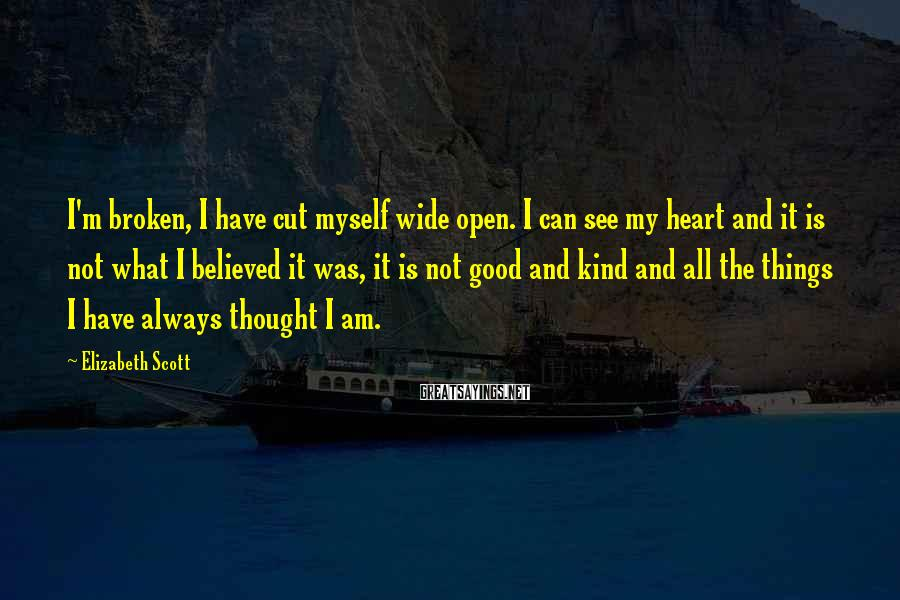 Elizabeth Scott Sayings: I'm broken, I have cut myself wide open. I can see my heart and it