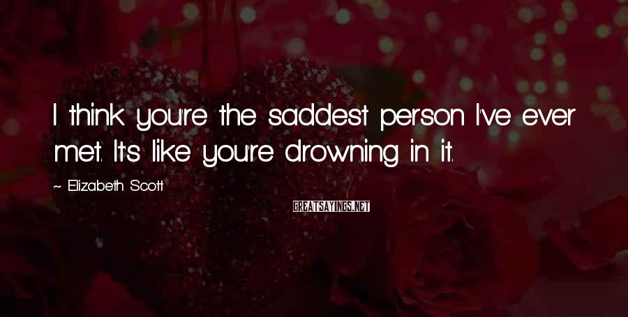 Elizabeth Scott Sayings: I think you're the saddest person I've ever met. It's like you're drowning in it.