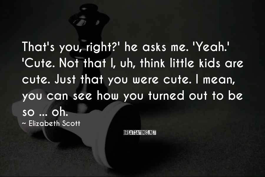 Elizabeth Scott Sayings: That's you, right?' he asks me. 'Yeah.' 'Cute. Not that I, uh, think little kids