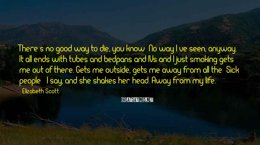 Elizabeth Scott Sayings: There's no good way to die, you know? No way I've seen, anyway. It all