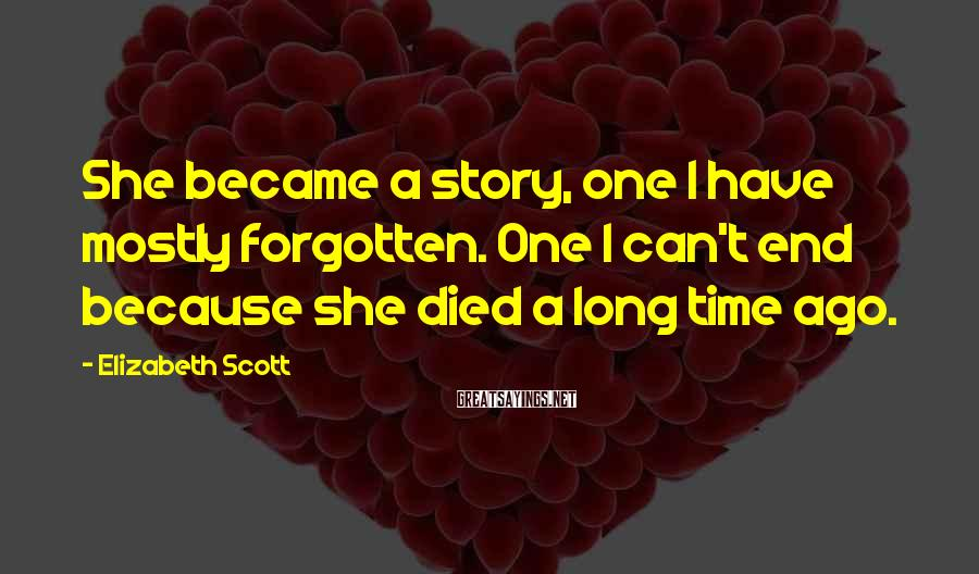 Elizabeth Scott Sayings: She became a story, one I have mostly forgotten. One I can't end because she