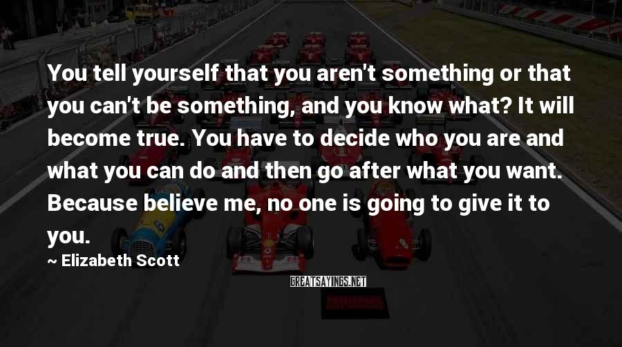 Elizabeth Scott Sayings: You tell yourself that you aren't something or that you can't be something, and you