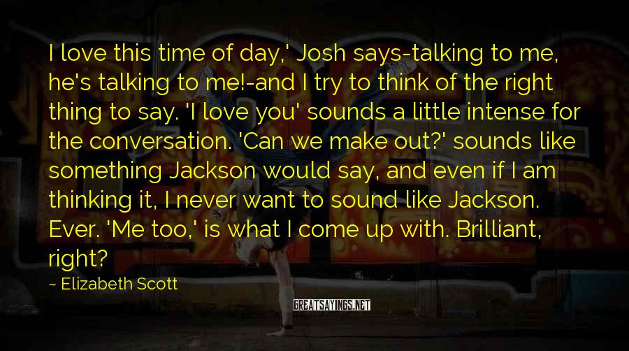 Elizabeth Scott Sayings: I love this time of day,' Josh says-talking to me, he's talking to me!-and I