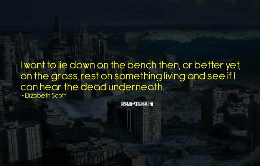 Elizabeth Scott Sayings: I want to lie down on the bench then, or better yet, on the grass,