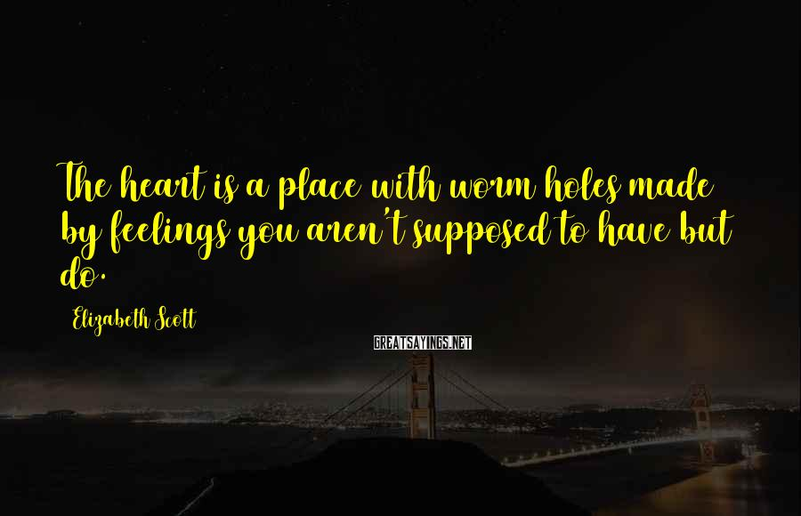 Elizabeth Scott Sayings: The heart is a place with worm holes made by feelings you aren't supposed to
