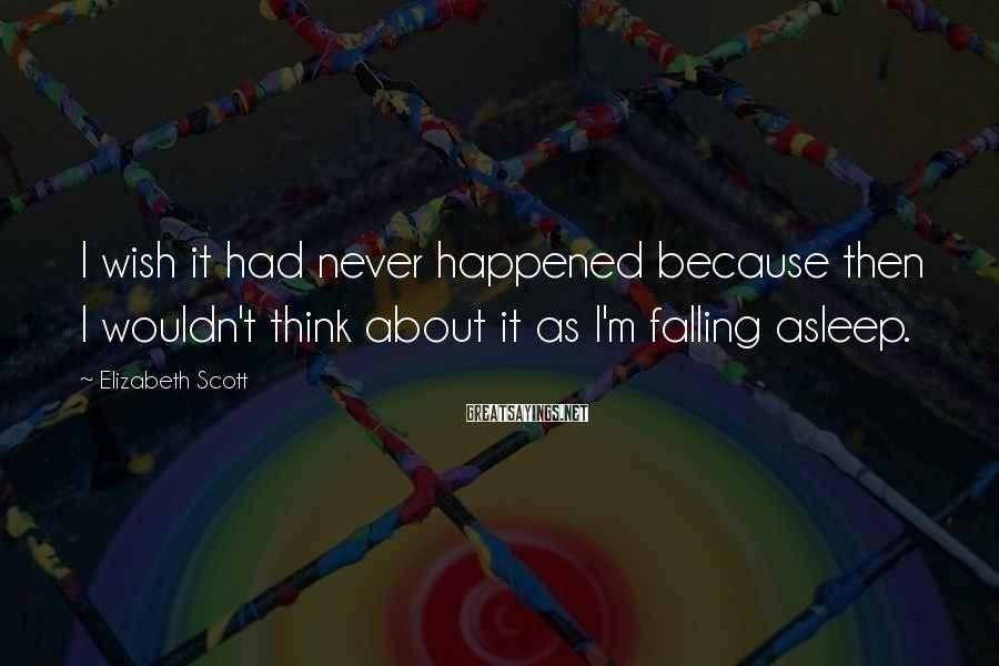Elizabeth Scott Sayings: I wish it had never happened because then I wouldn't think about it as I'm