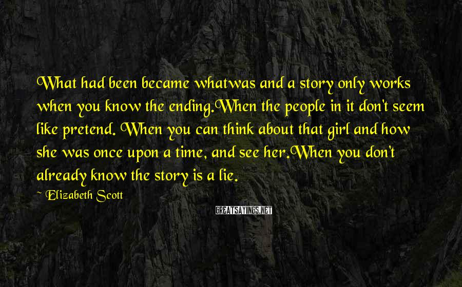 Elizabeth Scott Sayings: What had been became whatwas and a story only works when you know the ending.When